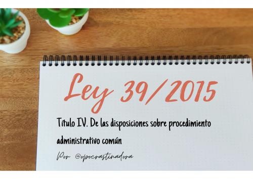 Ley 39/2015 Título IV. De las disposiciones sobre el procedimiento administrativo común en esquemas