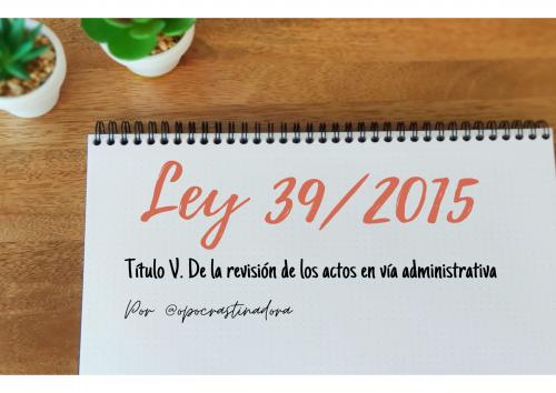 Ley 39/2015. Título V. De la revisión de los actos en vía administrativa en esquemas